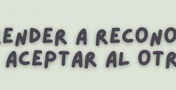 APRENDER A RECONOCER Y ACEPTAR AL OTRO